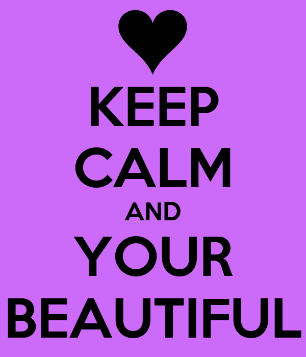 KEEP CALM AND YOUR BEAUTIFUL