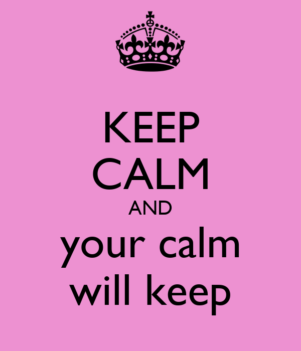 KEEP CALM AND your calm will keep