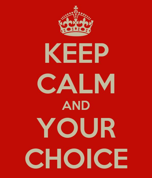 KEEP CALM AND YOUR CHOICE