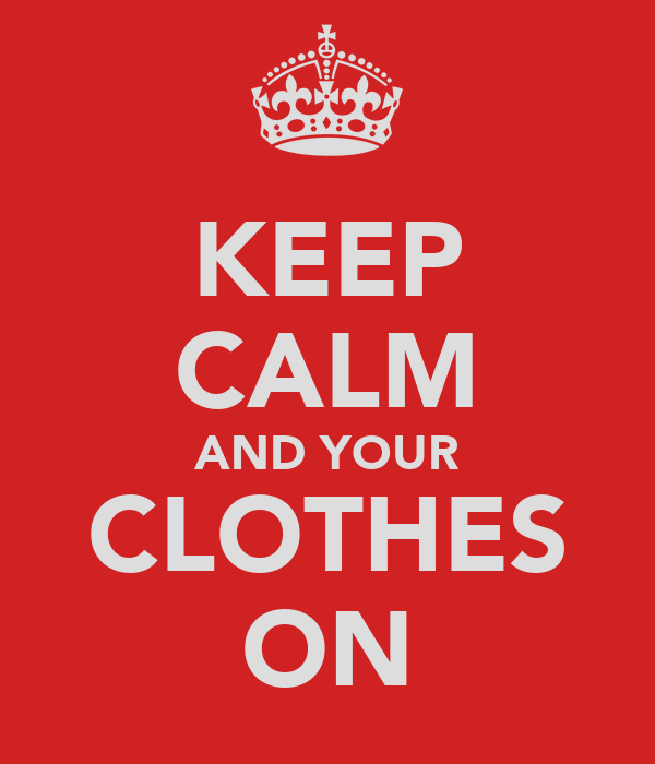 KEEP CALM AND YOUR CLOTHES ON