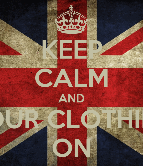 KEEP CALM AND YOUR CLOTHING ON