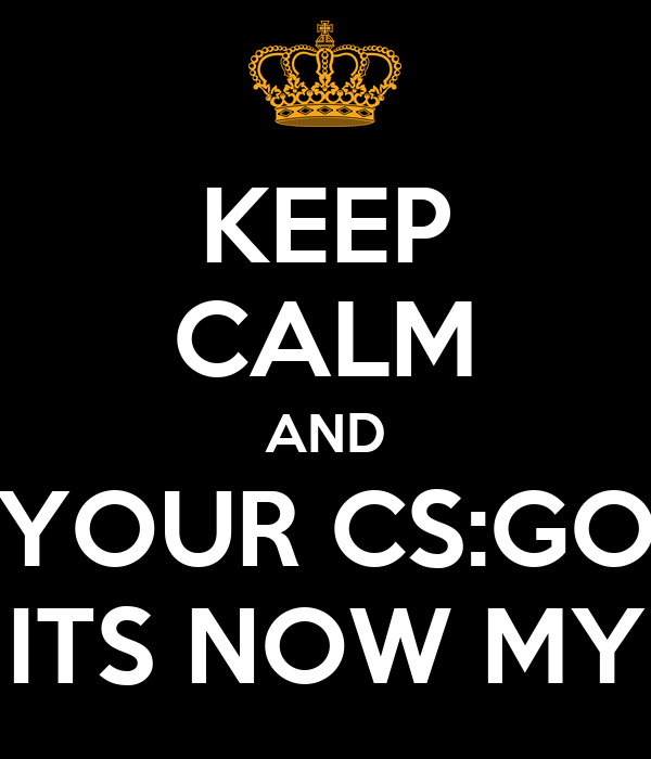 KEEP CALM AND YOUR CS:GO ITS NOW MY