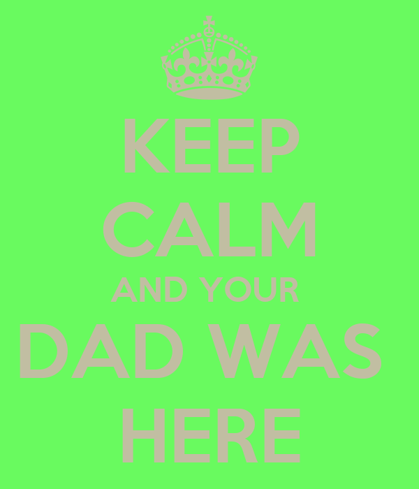 KEEP CALM AND YOUR  DAD WAS  HERE