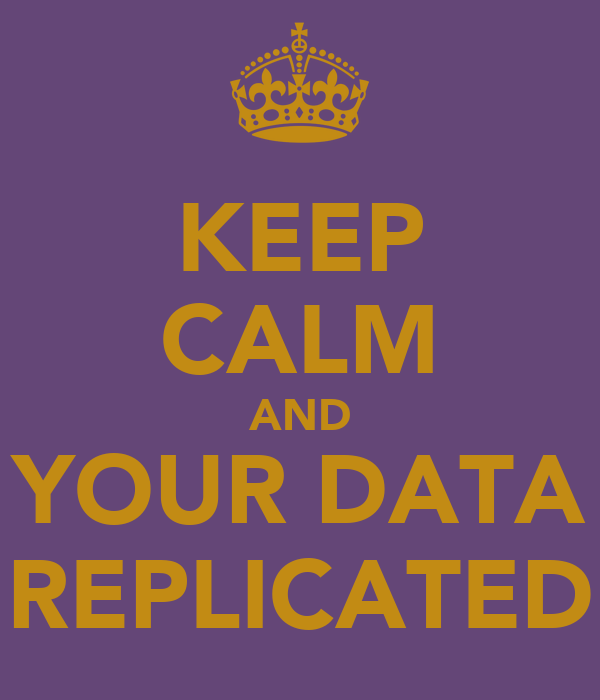 KEEP CALM AND YOUR DATA REPLICATED