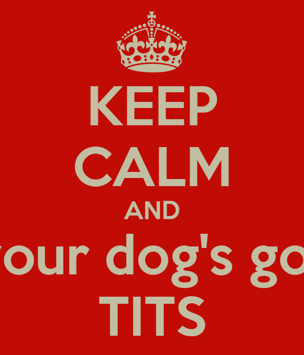 KEEP CALM AND your dog's got TITS