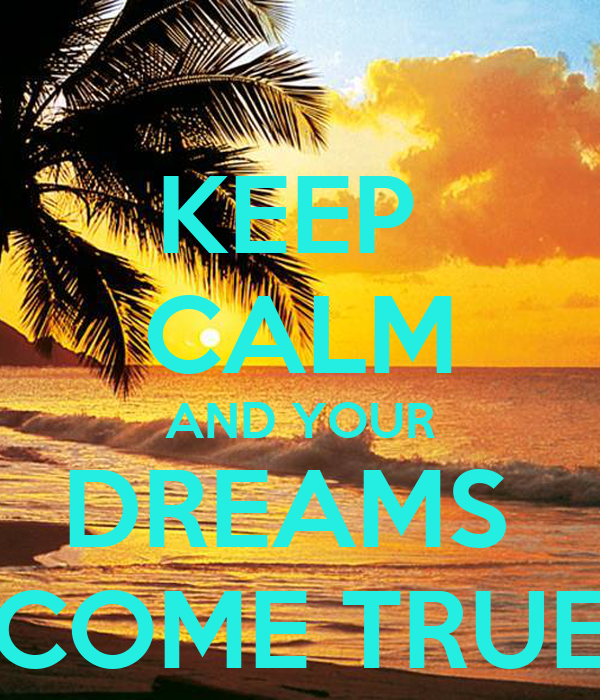 KEEP  CALM AND YOUR DREAMS  COME TRUE