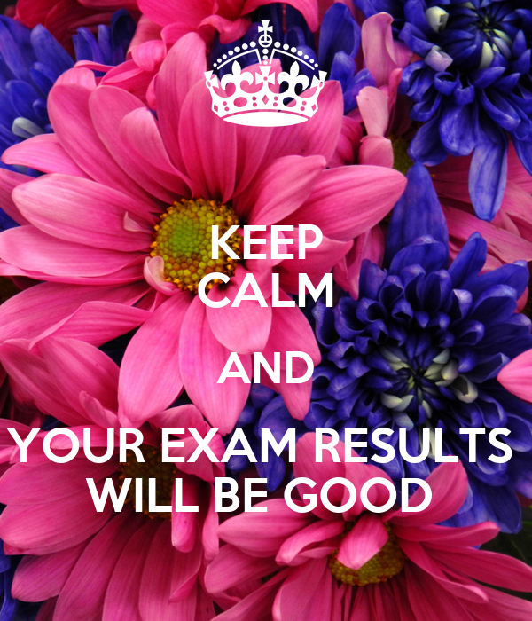 KEEP CALM AND YOUR EXAM RESULTS  WILL BE GOOD