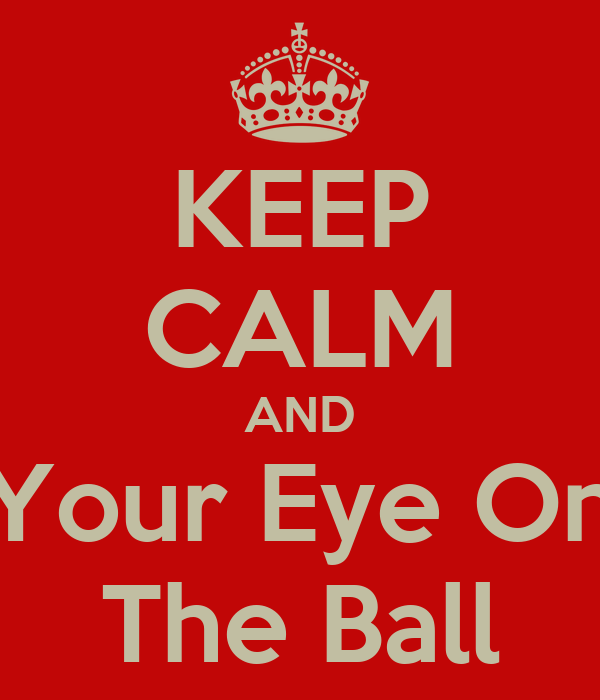 KEEP CALM AND Your Eye On The Ball