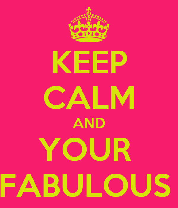 KEEP CALM AND YOUR  FABULOUS