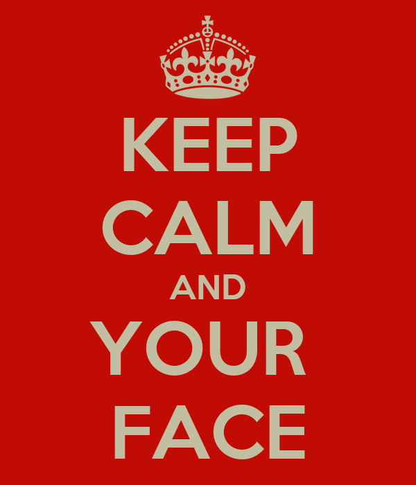 KEEP CALM AND YOUR  FACE