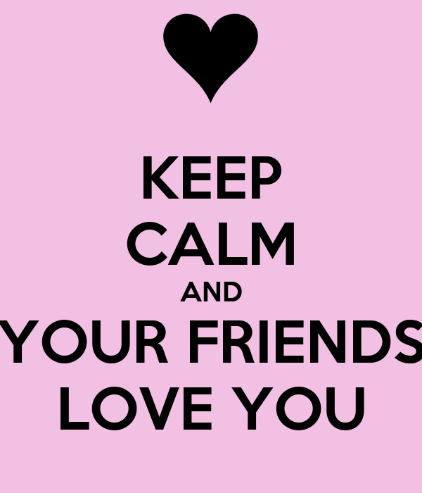 KEEP CALM AND YOUR FRIENDS LOVE YOU