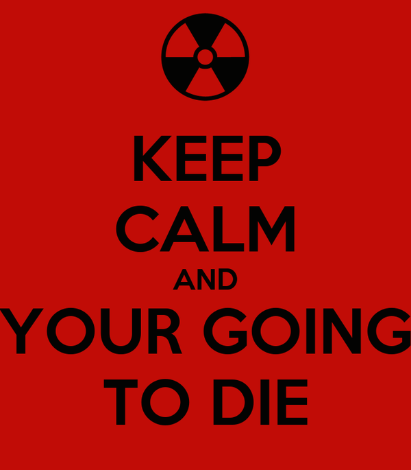 KEEP CALM AND  YOUR GOING  TO DIE