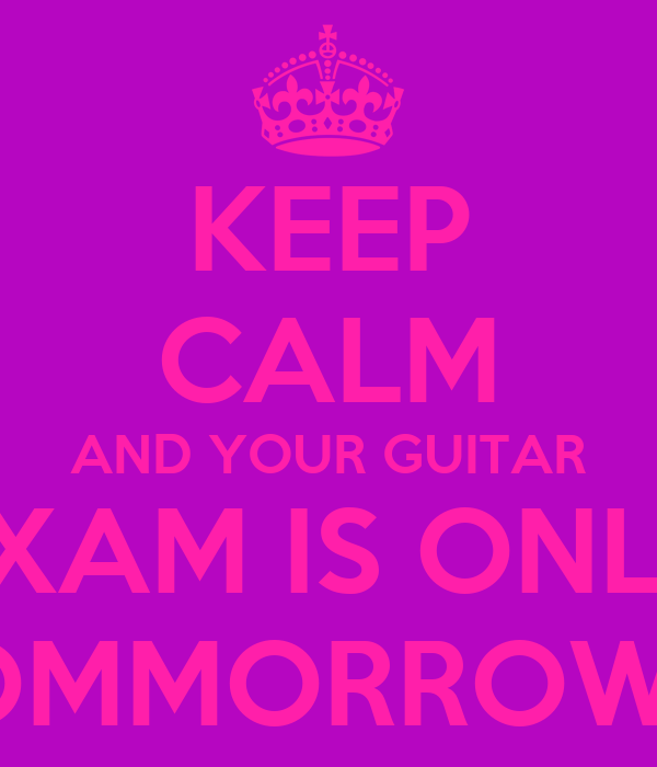 KEEP CALM AND YOUR GUITAR EXAM IS ONLY TOMMORROW!!!!