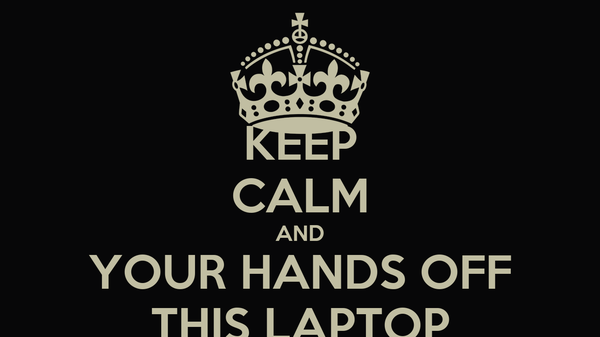 KEEP CALM AND YOUR HANDS OFF THIS LAPTOP