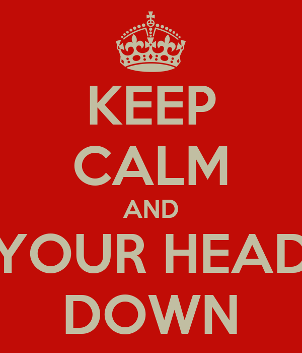 KEEP CALM AND YOUR HEAD DOWN