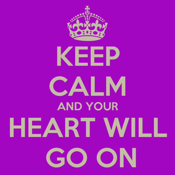KEEP CALM AND YOUR HEART WILL  GO ON