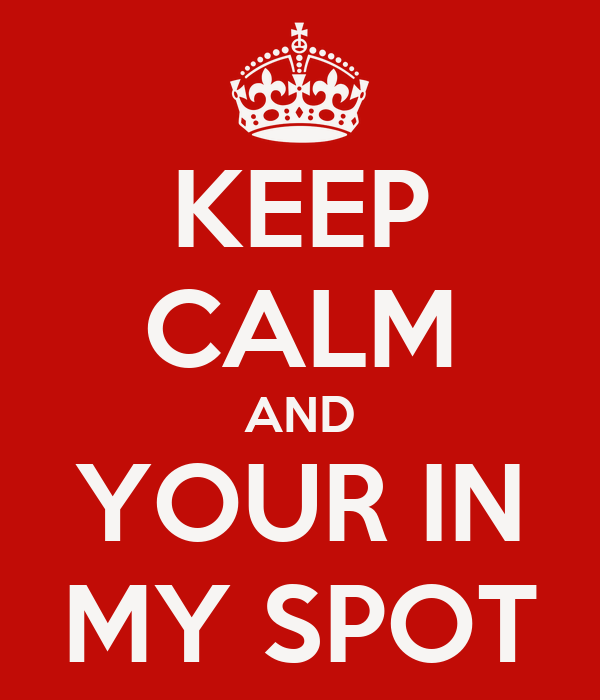 KEEP CALM AND YOUR IN MY SPOT