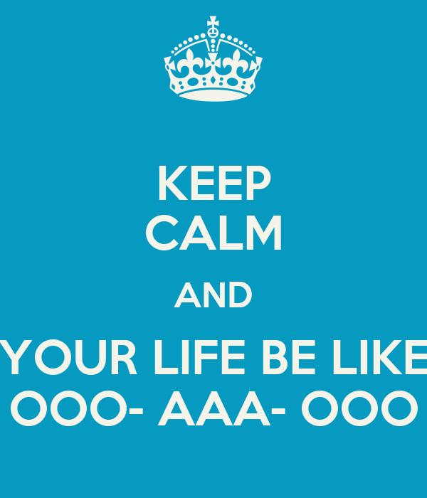 KEEP CALM AND YOUR LIFE BE LIKE OOO- AAA- OOO