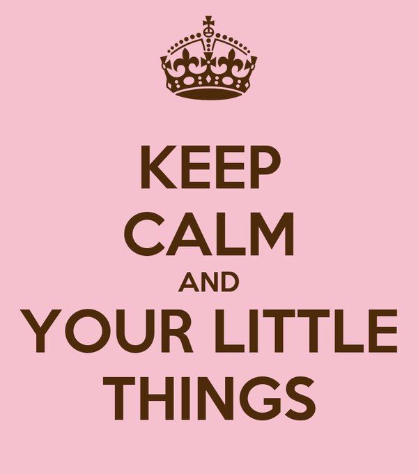 KEEP CALM AND YOUR LITTLE THINGS