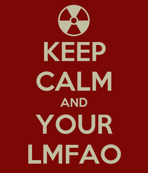 KEEP CALM AND YOUR LMFAO