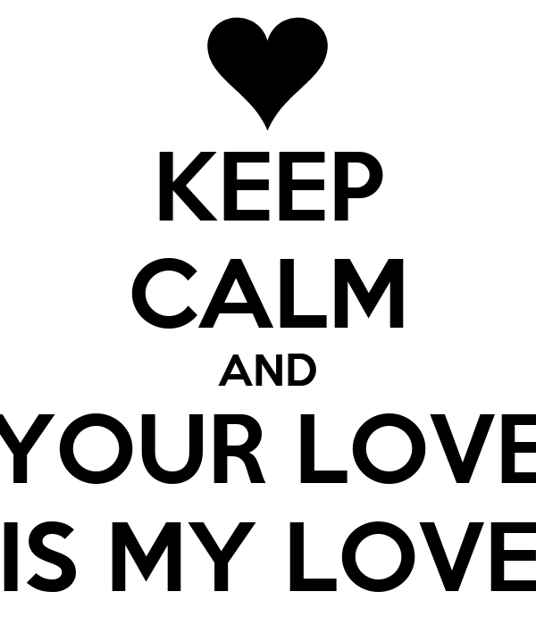 KEEP CALM AND YOUR LOVE IS MY LOVE