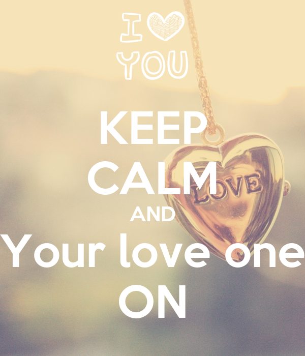 KEEP CALM AND Your love one ON