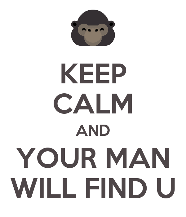 KEEP CALM AND YOUR MAN WILL FIND U