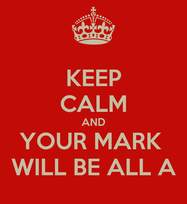KEEP CALM AND YOUR MARK  WILL BE ALL A
