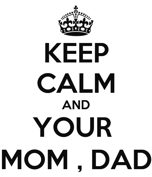 KEEP CALM AND YOUR  MOM , DAD