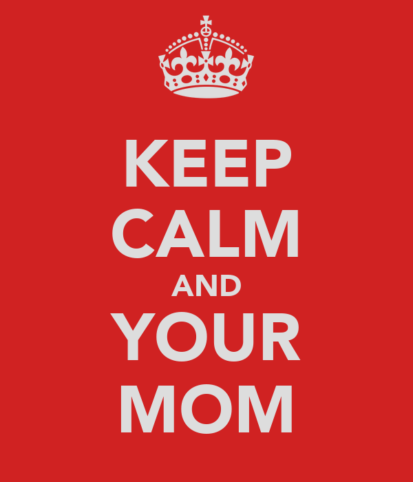 KEEP CALM AND YOUR MOM