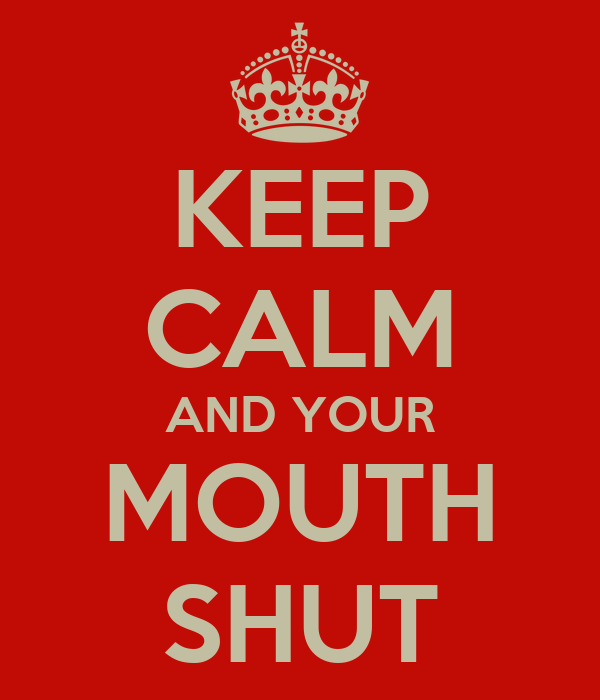 KEEP CALM AND YOUR MOUTH SHUT