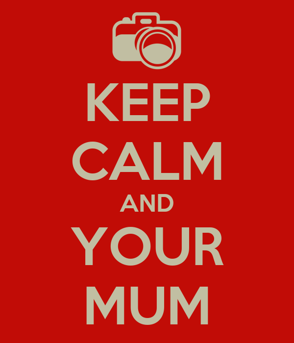 KEEP CALM AND YOUR MUM