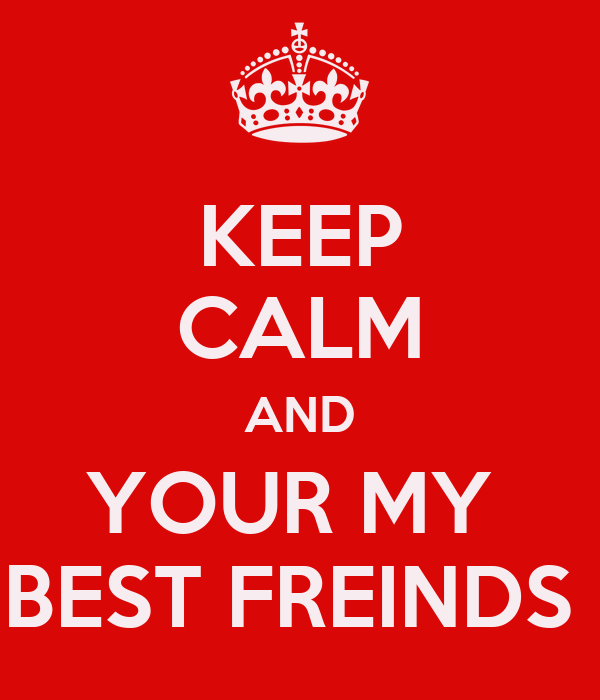 KEEP CALM AND YOUR MY  BEST FREINDS