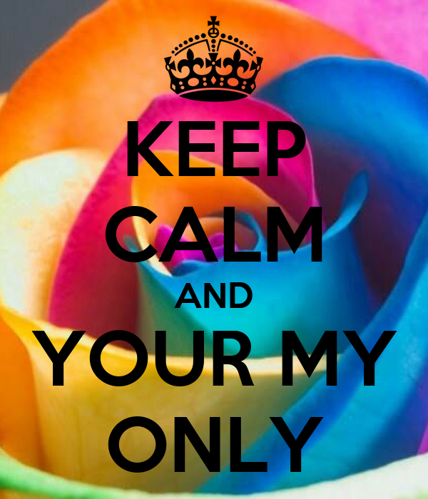 KEEP CALM AND YOUR MY ONLY