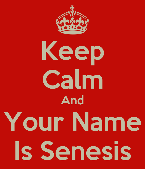 Keep Calm And Your Name Is Senesis
