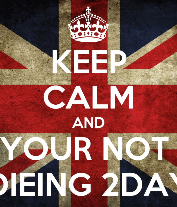 KEEP CALM AND YOUR NOT  DIEING 2DAY