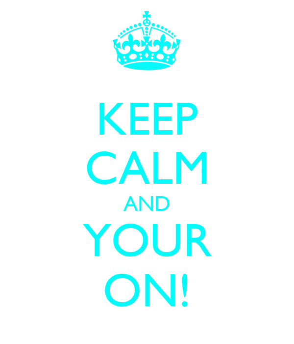 KEEP CALM AND YOUR ON!