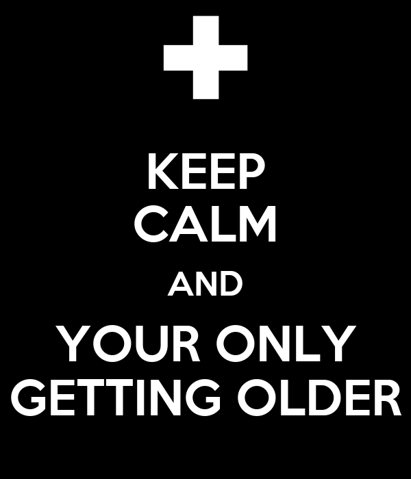 KEEP CALM AND YOUR ONLY GETTING OLDER