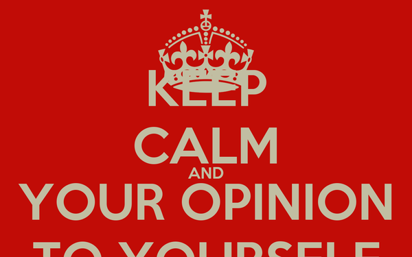 KEEP CALM AND YOUR OPINION TO YOURSELF