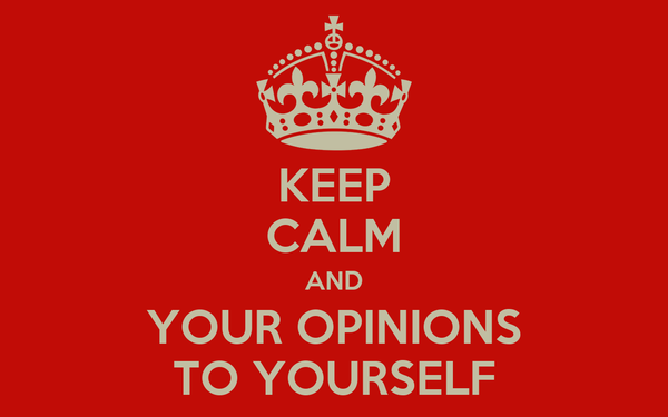 KEEP CALM AND YOUR OPINIONS TO YOURSELF