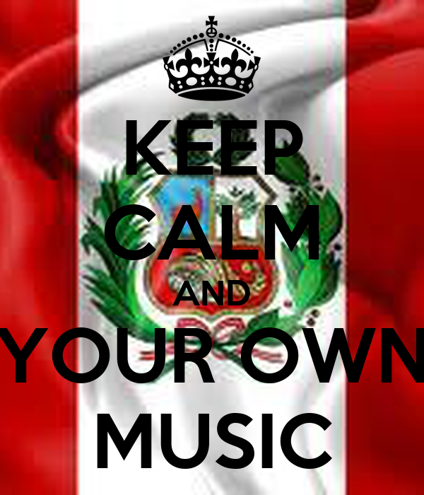 KEEP CALM AND YOUR OWN MUSIC