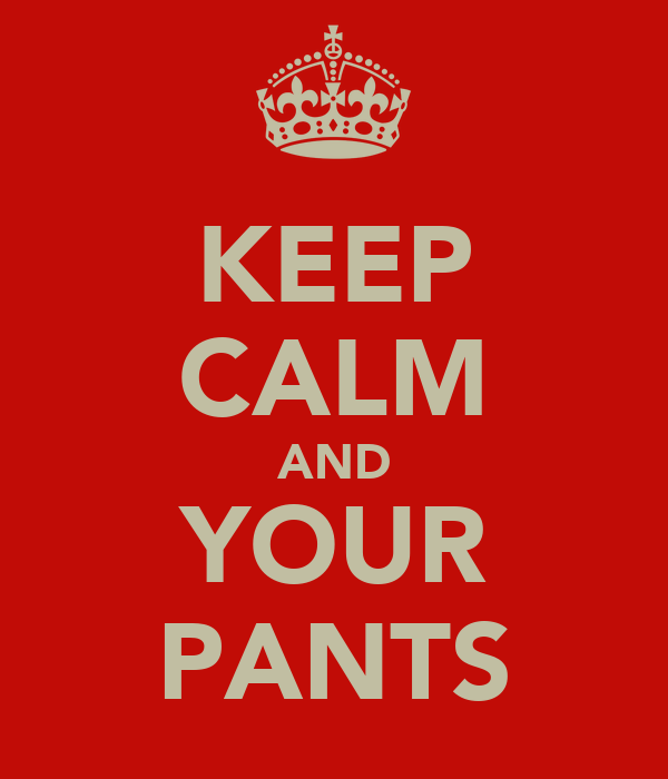 KEEP CALM AND YOUR PANTS