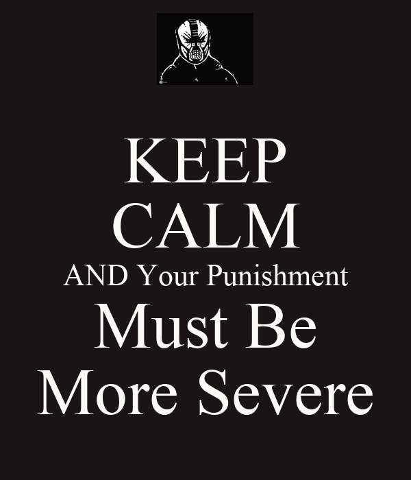 KEEP CALM AND Your Punishment Must Be More Severe