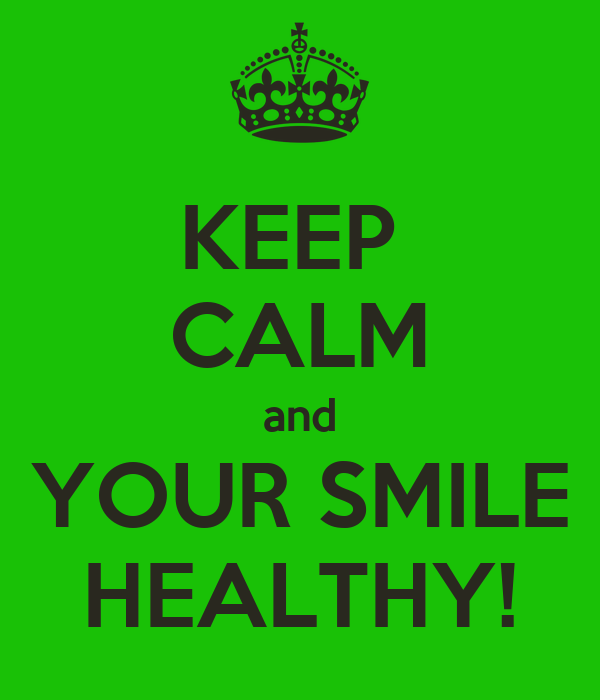 KEEP  CALM and YOUR SMILE HEALTHY!