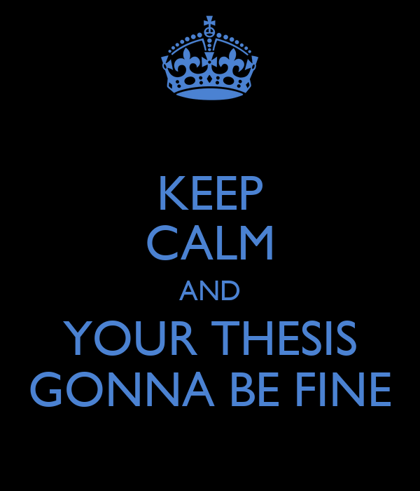 KEEP CALM AND YOUR THESIS GONNA BE FINE