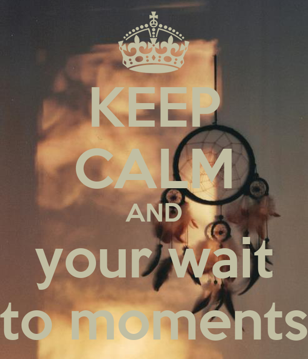 KEEP CALM AND your wait to moments