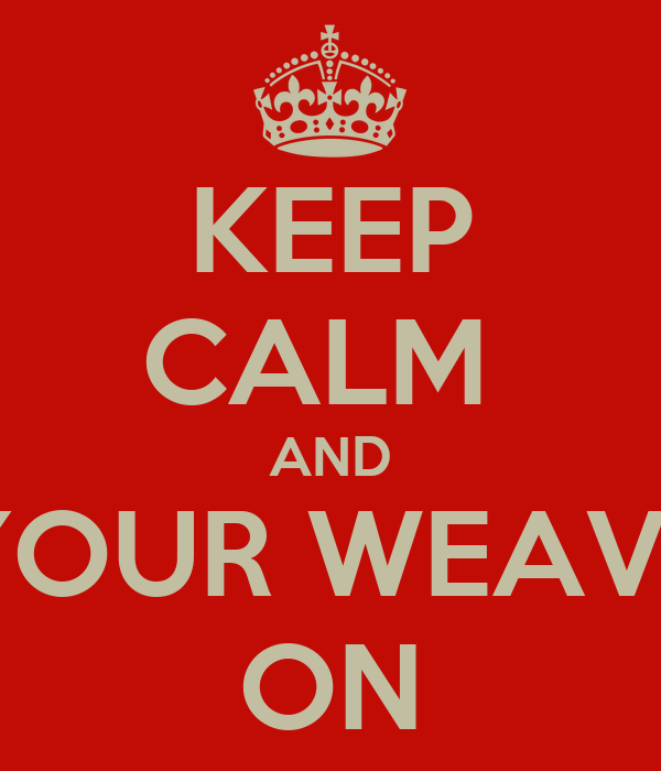 KEEP CALM  AND YOUR WEAVE ON