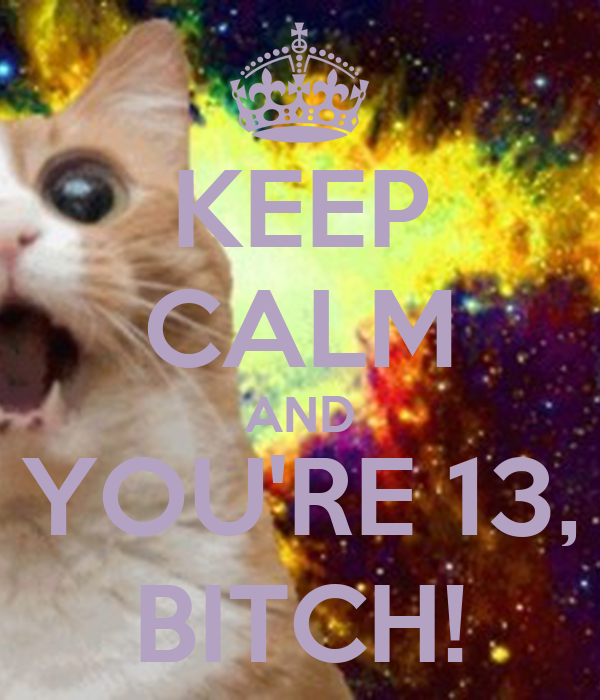 KEEP CALM AND YOU'RE 13, BITCH!