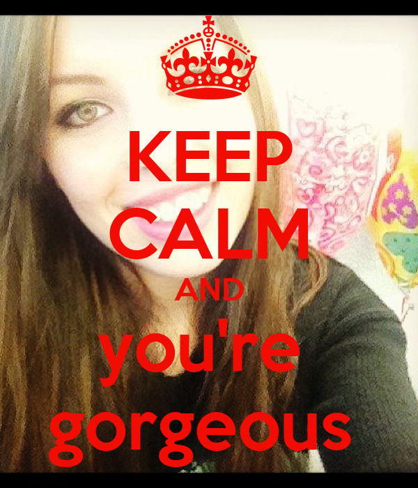 KEEP CALM AND you're  gorgeous
