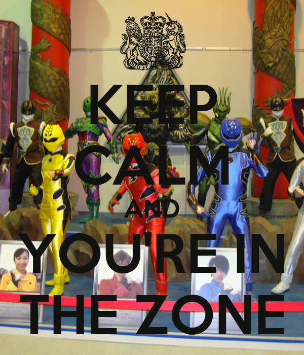 KEEP CALM AND YOU'RE IN THE ZONE